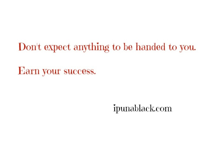 don't-expect-anything-to-be-handed-to-you-earn-your-success