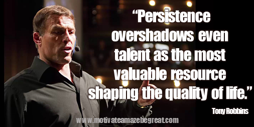 """Persistence overshadows even talent as the most valuable resource shaping the quality of life."" – Tony Robbins"